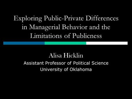 Exploring Public-Private Differences in Managerial Behavior and the Limitations of Publicness Alisa Hicklin Assistant Professor of Political Science University.