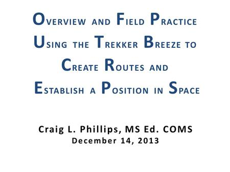 Craig L. Phillips, MS Ed. COMS December 14, 2013 O VERVIEW AND F IELD P RACTICE U SING THE T REKKER B REEZE TO C REATE R OUTES AND E STABLISH A P OSITION.