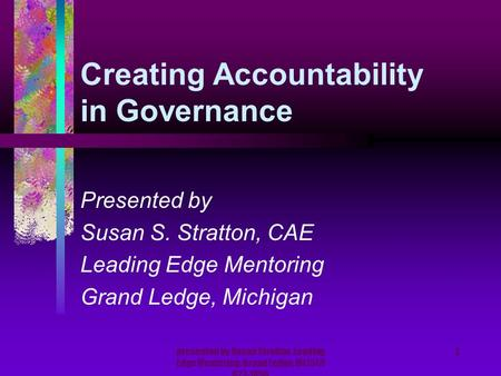 Presented by Susan Stratton, Leading Edge Mentoring, Grand Ledge, MI (517) 627-1856 1 Creating Accountability in Governance Presented by Susan S. Stratton,