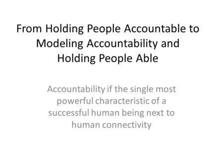 From Holding People Accountable to Modeling Accountability and Holding People Able Accountability if the single most powerful characteristic of a successful.