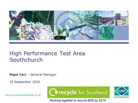 High Performance Test Area Southchurch Nigel Carr - General Manager 15 September 2010 www.coryenvironmental.co.uk Working together to recycle 60% by 2015.
