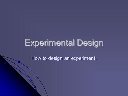 Experimental Design How to design an experiment..