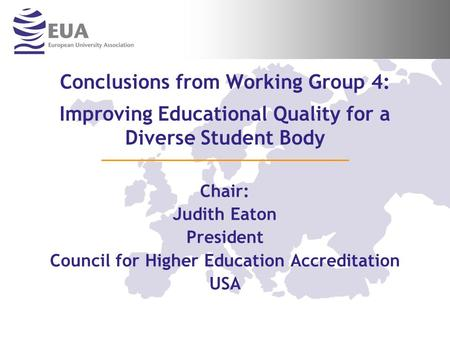 Conclusions from Working Group 4: Improving Educational Quality for a Diverse Student Body Chair: Judith Eaton President Council for Higher Education Accreditation.