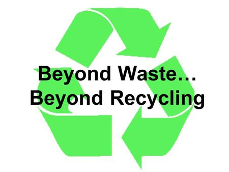 Beyond Waste… Beyond Recycling. Three easy ways to shrink your garbage! Reduce Reuse Recycle.