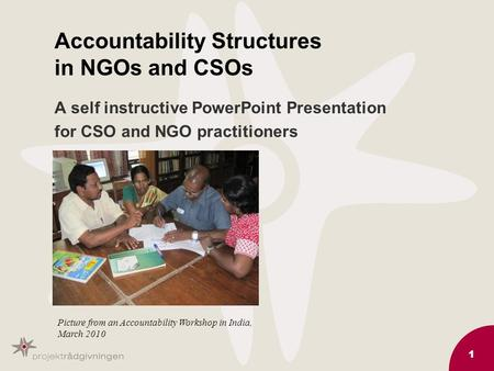 1 Accountability Structures in NGOs and CSOs A self instructive PowerPoint Presentation for CSO and NGO practitioners Picture from an Accountability Workshop.