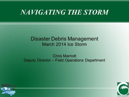 NAVIGATING THE STORM Disaster Debris Management March 2014 Ice Storm Chris Marriott Deputy Director – Field Operations Department.