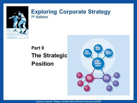Exploring Corporate Strategy, Seventh Edition, © Pearson Education Ltd 2005 Exploring Corporate Strategy 7 th Edition Part II The Strategic Position.