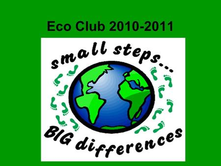Eco Club 2010-2011. Our Eco Councillors Autumn 2010 We started the year by talking about what it means to be an Eco school…we had lots of ideas To pick.