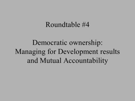 Roundtable #4 Democratic ownership: Managing for Development results and Mutual Accountability.