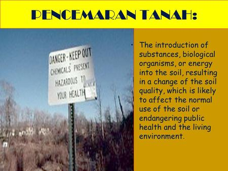 PENCEMARAN TANAH: The introduction of substances, biological organisms, or energy into the soil, resulting in a change of the soil quality, which is likely.