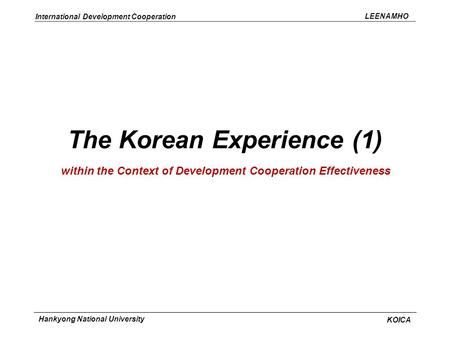 LEENAMHO International Development Cooperation KOICA Hankyong National University The Korean Experience (1) within the Context of Development Cooperation.