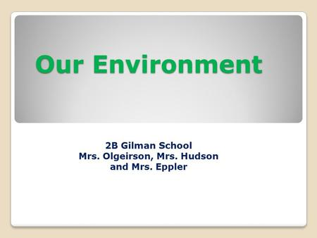 Our Environment 2B Gilman School Mrs. Olgeirson, Mrs. Hudson and Mrs. Eppler.
