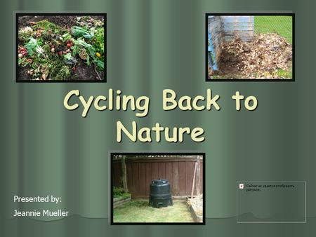 Cycling Back to Nature Presented by: Jeannie Mueller.