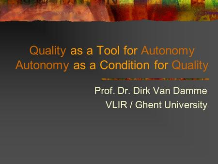 Quality as a Tool for Autonomy Autonomy as a Condition for Quality Prof. Dr. Dirk Van Damme VLIR / Ghent University.