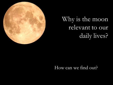 Why is the moon relevant to our daily lives? How can we find out?