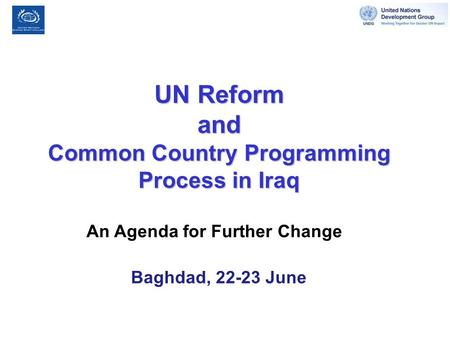 UN Reform and Common Country Programming Process in Iraq An Agenda for Further Change Baghdad, 22-23 June.