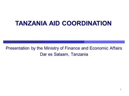1 Presentation by the Ministry of Finance and Economic Affairs Dar es Salaam, Tanzania TANZANIA AID COORDINATION.