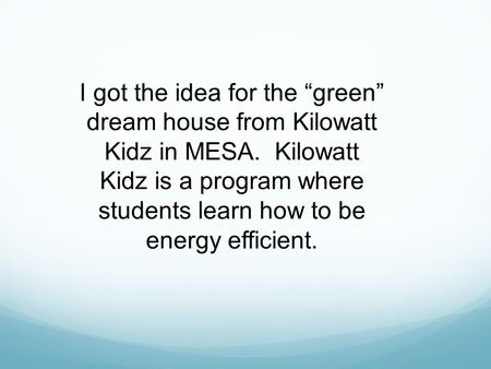 "I got the idea for the ""green"" dream house from Kilowatt Kidz in MESA. Kilowatt Kidz is a program where students learn how to be energy efficient."