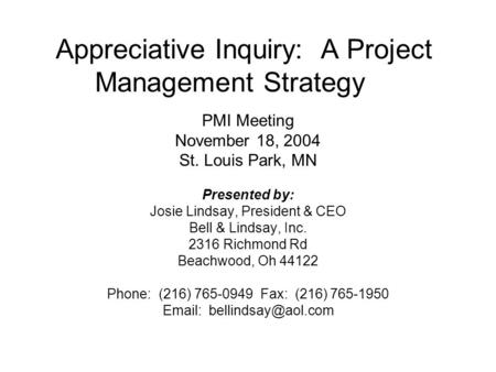 Appreciative Inquiry: A Project Management Strategy PMI Meeting November 18, 2004 St. Louis Park, MN Presented by: Josie Lindsay, President & CEO Bell.