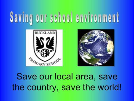 Save our local area, save the country, save the world!