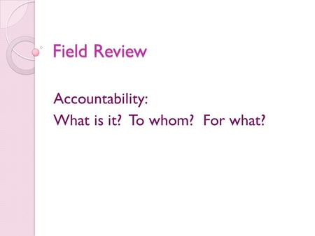 Field Review Accountability: What is it? To whom? For what?