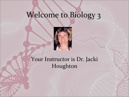 Welcome to Biology 3 Your Instructor is Dr. Jacki Houghton.
