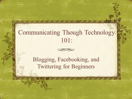 Communicating Though Technology 101: Blogging, Facebooking, and Twittering for Beginners.