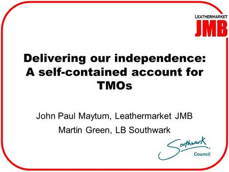 Delivering our independence: A self-contained account for TMOs John Paul Maytum, Leathermarket JMB Martin Green, LB Southwark.