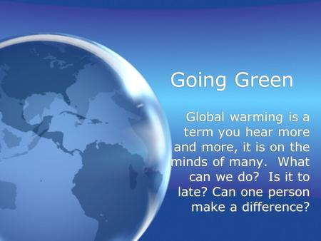 Going Green Global warming is a term you hear more and more, it is on the minds of many. What can we do? Is it to late? Can one person make a difference?