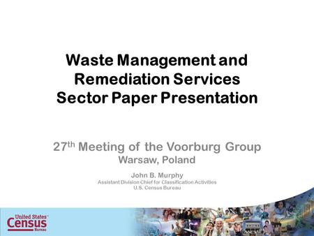 Waste Management and Remediation Services Sector Paper Presentation 27 th Meeting of the Voorburg Group Warsaw, Poland John B. Murphy Assistant Division.