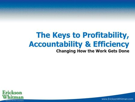 The Keys to Profitability, Accountability & Efficiency Changing How the Work Gets Done.