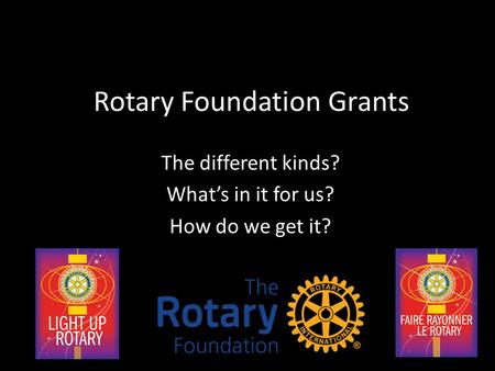Rotary Foundation Grants The different kinds? What's in it for us? How do we get it?