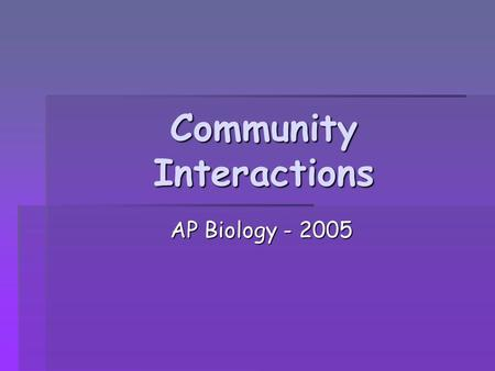 Community Interactions AP Biology - 2005 AP Biology - 2005.