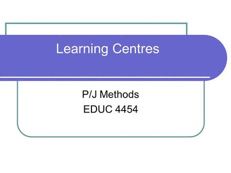 Learning Centres P/J Methods EDUC 4454. Learning Centres.