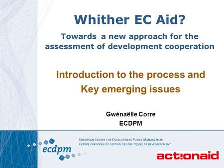 11 Whither EC Aid? Towards a new approach for the assessment of development cooperation Introduction to the process and Key emerging issues Gwénaëlle Corre.