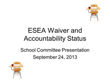 ESEA Waiver and Accountability Status School Committee Presentation September 24, 2013.