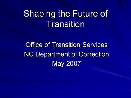 Shaping the Future of Transition Office of Transition Services NC Department of Correction May 2007.