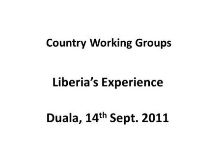 Country Working Groups Liberia's Experience Duala, 14 th Sept. 2011.