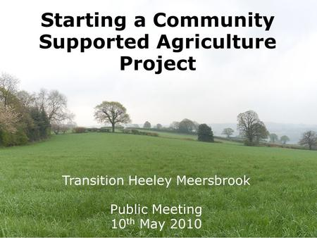 Starting a Community Supported Agriculture Project Transition Heeley Meersbrook Public Meeting 10 th May 2010.
