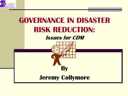 GOVERNANCE IN DISASTER RISK REDUCTION: Issues for CDM By Jeremy Collymore.