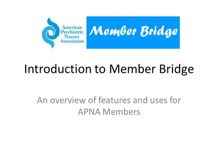 Introduction to Member Bridge An overview of features and uses for APNA Members Member Bridge.