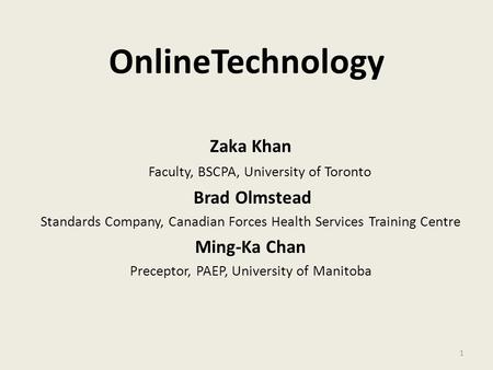 OnlineTechnology Zaka Khan Faculty, BSCPA, University of Toronto Brad Olmstead Standards Company, Canadian Forces Health Services Training Centre Ming-Ka.