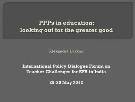 International Policy Dialogue Forum on Teacher Challenges for EFA in India 29-30 May 2012.