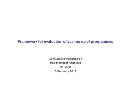 Framework for evaluation of scaling up of programmes Consultative workshop on Health Impact Accounts Brussels 6 February 2012.