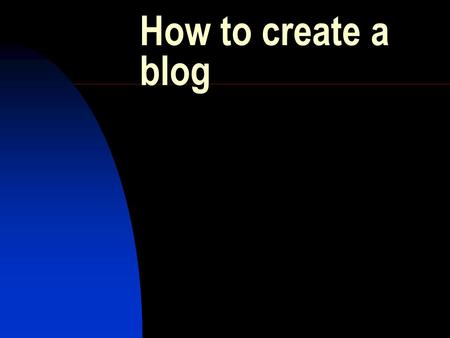 How to create a blog Introduction What is a blog ? How can it be used in the classroom? Create your own blog.