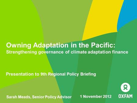 Owning Adaptation in the Pacific: Strengthening governance of climate adaptation finance Presentation to 9th Regional Policy Briefing Sarah Meads, Senior.