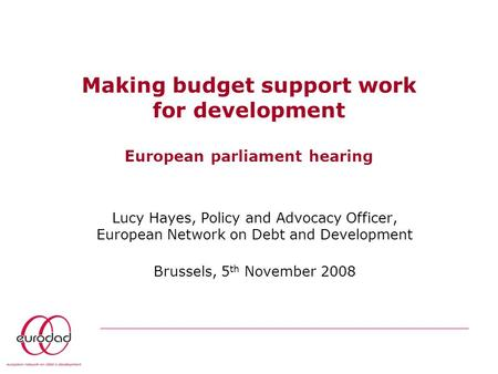 Making budget support work for development European parliament hearing Lucy Hayes, Policy and Advocacy Officer, European Network on Debt and Development.