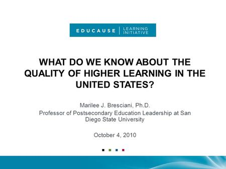 WHAT DO WE KNOW ABOUT THE QUALITY OF HIGHER LEARNING IN THE UNITED STATES? Marilee J. Bresciani, Ph.D. Professor of Postsecondary Education Leadership.