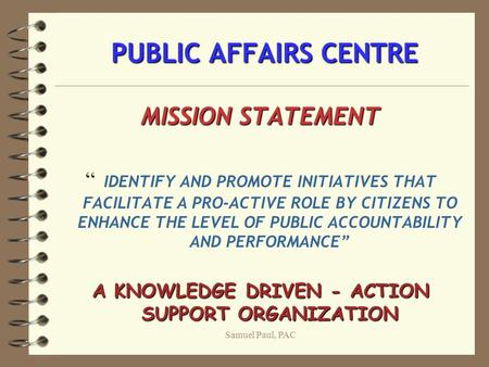 "Samuel Paul, PAC PUBLIC AFFAIRS CENTRE PUBLIC AFFAIRS CENTRE MISSION STATEMENT "" IDENTIFY AND PROMOTE INITIATIVES THAT FACILITATE A PRO-ACTIVE ROLE BY."