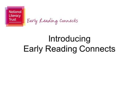 "Introducing Early Reading Connects. www.literacytrust.org.uk ""With strong communication skills children can engage with the world and thrive. Our review."